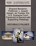 Shepard Benjamin, Petitioner, V. Joseph Jaspan, As Trustee, etc. U. S. Supreme Court Transcript of Record with Supporting Pleadings, Archibald Palmer, 1270329405