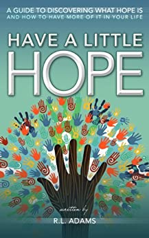 Have a Little Hope - An Inspirational Guide to Discovering What Hope Is and How to Have More of it in your Life (Inspirational Books Series Book 3) by [Adams, R.L.]