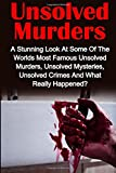 Unsolved Murders: A Stunning Look At the Worlds Most Famous Unsolved Murders, Unsolved Mysteries, Unsolved Crimes And What Really Happened?: Volume 1 Crime, Serial Killers, Unsolved Murders
