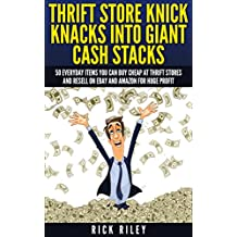 Thrift Store Knick Knacks Into Giant Cash Stacks: 50 Everyday Items You Can Buy Cheap At Thrift Stores And Resell On eBay And Amazon For Huge Profit (Selling ... Sell On eBay, Online Selling, eBay Secrets)
