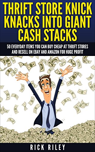 Thrift Store Knick Knacks Into Giant Cash Stacks: 50 Everyday Items You Can Buy Cheap At Thrift Stores And Resell On eBay And Amazon For Huge Profit (Selling ... Sell On eBay, Online Selling, eBay Secrets) by [Riley, Rick]