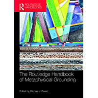 The Routledge Handbook of Metaphysical Grounding (Routledge Handbooks in Philosophy) (English Edition)