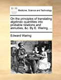 img - for On the principles of translating algebraic quantities into probable relations and annuities, &c. By E. Waring, ... by Edward Waring (2010-05-27) book / textbook / text book