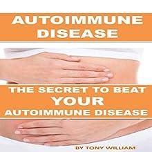 Autoimmune Disease: The Secret to Beat Your Autoimmune Disease Audiobook by Tony William Narrated by William Bahl
