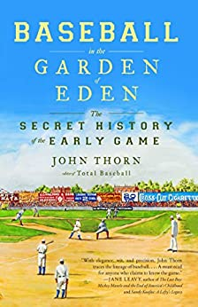 Baseball in the Garden of Eden: The Secret History of the Early Game by [Thorn, John]