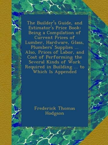 The Builder's Guide, and Estimator's Price Book: Being a Compilation of Current Prices of Lumber, Hardware, Glass, Plumbers' Supplies ... Also, Prices ... Required in Building ... to Which Is Appended ebook
