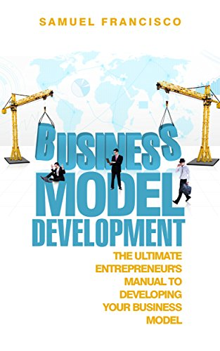 Business Model Development: The Ultimate Entrepreneur's Manual To Developing Your Business Model (Entrepreneurship, Business Model Generation, Startup, Management)