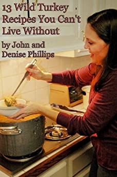 13 Wild Turkey Recipes You Can't Live Without by [Phillips, John E., Phillips, Denise]