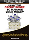 Using Your Credit Score To Manage Your Money. The Credit Score Can Become A Friend. (Reducing Your Credit Card Debt and Improving Your Credit Card Score in 30 Days Book 2)