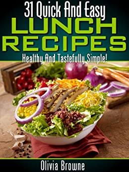 31 Quick and Easy Lunch Recipes - Healthy And Tastefully Simple by [Browne, Olivia]