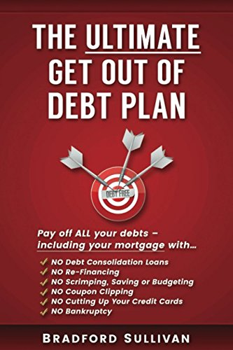 The Ultimate Get Out Of Debt Plan  Pay Off All Your Debts   Including Your Mortgage  No Debt Consolidation Loans  Refinancing  Scrimping  Saving Or Budgeting  Cutting Up Credit Cards Or Bankruptcy