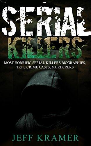 Serial Killers: Most Horrific Serial Killers Biographies, True Crime Cases, Murderers (True Crime, Serial Killers Uncut, Crime, Horror Stories, Horrible Crimes, Homicides Book 1)