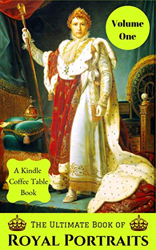 The Ultimate Book of Royal Portraits: Volume One: A Kindle Coffee Table Book (Coffe Royal)