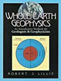 Whole Earth Geophysics: An Introductory Textbook for Geologists and Geophysicists [Paperback] [1998] (Author) Robert J. Lillie