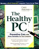 The Healthy PC: Preventive Care and Home Remedies for Your Computer (Consumer Education)