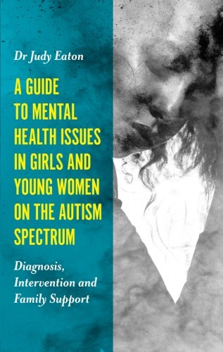 A Guide to Mental Health Issues in Girls and Young Women on the Autism Spectrum: Diagnosis, Intervention and Family Support