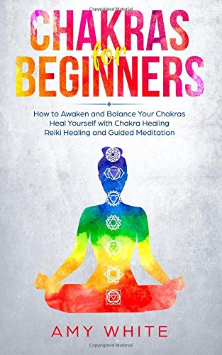 Chakras For Beginners - How to Awaken and Balance Your Chakras and Heal Yourself with Chakra Healing, Reiki Healing and Guided Meditation (Empath, Third Eye) [White, Amy] (Tapa Blanda)