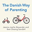 The Danish Way of Parenting: What the Happiest People in the World Know About Raising Confident, Capable Kids Hörbuch von Jessica Joelle Alexander, Iben Dissing Sandahl Gesprochen von: Kim Mai Guest