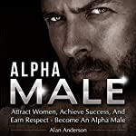 Alpha Male: Attract Women, Achieve Success, and Earn Respect - Become an Alpha Male | Alan Anderson