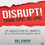 Disrupt! Think Epic. Be Epic.: 25 Successful Habits for an Extremely Disruptive World | Bill Jensen