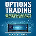Options Trading: Beginner's Guide to Making Money Fast Audiobook by Alan D. Rice Narrated by C.J. McAllister