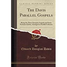 The Davis Parallel Gospels: Being the Three Synoptic Gospels and Some Portions of John, Arranged in Parallel Columns (Classic Reprint)