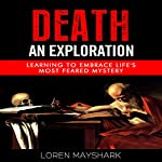 Death: An Exploration: Learning to Embrace Life's Most Feared Mystery | Loren Mayshark
