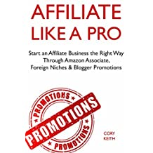 Affiliate Like a Pro: Start an Affiliate Business the Right Way Through Amazon Associate, Foreign Niches & Blogger Promotions