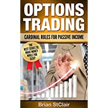 Options Trading: Cardinal Rules for Passive Income (Binary Options, Penny Stocks, ETF, Stocks, Options Trading Strategies Book 1)