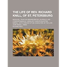The Life of REV. Richard Knill, of St. Petersburg; Being Sel. from His Reminiscences, Journals, and Correspondence. [Hrsg.] by Charles M[orton] Birrel