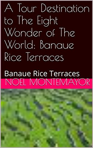 A Tour Destination to The Eight Wonder of The World: Banaue Rice Terraces: Banaue Rice Terraces (Banaue Rice Terraces Wonders Of The World)