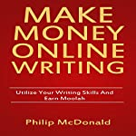 Make Money Online Writing: Utilize Your Writing Skills and Earn Moolah | Phillip Mc Donald