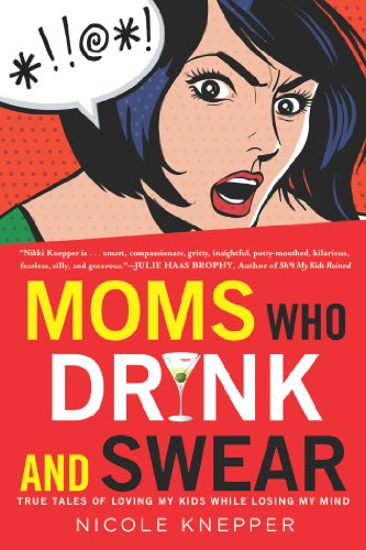 Moms Who Drink and Swear: True Tales of Loving My Kids While Losing My Mind cover