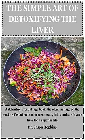 THE SIMPLE ART OF DETOXIFYING THE LIVER: A definitive liver salvage book, the ideal manage on the most proficient method to recuperate, detox and scrub your liver for a superior life