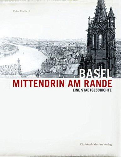 Basel - Mittendrin am Rande: Eine Stadtgeschichte