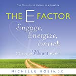 The E Factor: Engage, Energize, Enrich - Three Steps to Vibrant Health | Michelle Robin D.C.