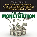 All about Monetization: How to Make Money out of Ordinary Things in Unexpected Ways | Tod Ellis