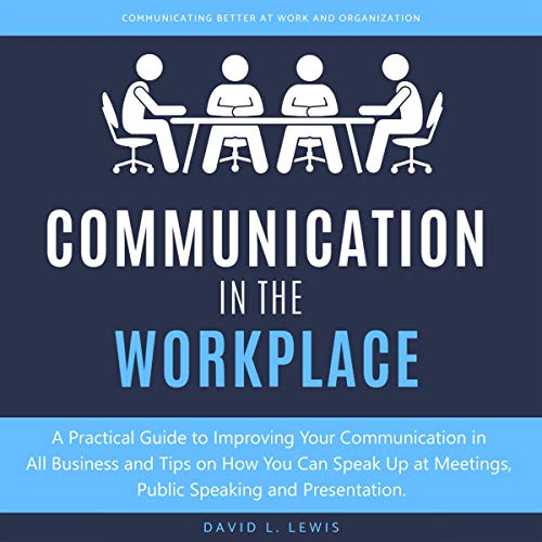 Communication in the Workplace: A Practical Guide to Improving Your Communication in All Business and Tips on How You Can Speak Up at Meetings, Public Speaking and Presentation