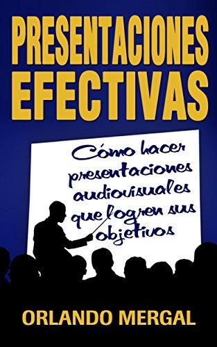 Presentaciones Efectivas: Cómo Hacer Presentaciones Audiovisuales Que Logren Sus Objetivos