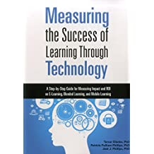 Measuring the Success of Learning Through Technology: A Guide for Measuring Impact and Calculating ROI on E-Learning...