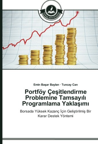 Portföy Çesitlendirme Problemine Tamsayili Programlama Yaklasimi: Borsada Yüksek Kazanç Için Gelistirilmis Bir Karar Destek Yöntemi (Turkish Edition)