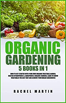 Organic Gardening: 5 Books in 1: How to Get Started with Your Own Organic Vegetable Garden, Master Hydroponics & Aquaponics, Learn to Grow Vegetables the Easy Way and Achieve Your Dream Greenhouse by [Martin, Rachel]
