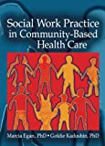 Social Work Practice in Community-Based Health Care, Marcia Egan and Goldie Kadushin, 0789025671