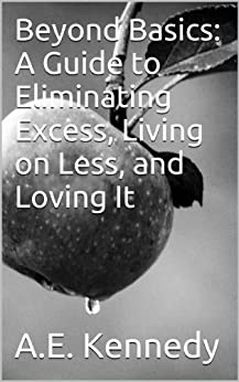 Beyond Basics: A Guide to Eliminating Excess, Living on Less, and Loving It by [Kennedy, A.E.]