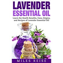 Lavender Essential Oil: Learn the Health Benefits, Uses, Origins, and Recipes of Lavender Essential Oil! (The Natural Health Benefits Series Book 6)