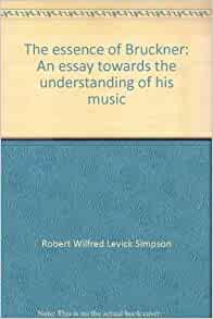 bruckner essay essence his music towards understanding The essence of bruckner has 6 ratings and 0 reviews the essence of bruckner: an essay towards the understanding of his music by robert simpson.