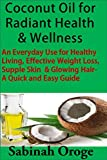 Coconut Oil for Radiant Health & Wellness: An Everyday Use for Healthy Living, Effective Weight Loss, Supple Skin & Glowing Hair - A Quick and Easy Guide