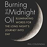 Burning the Midnight Oil: Illuminating Words for the Long Night's Journey Into Day | Phil Cousineau