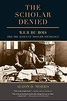 The Scholar Denied: W. E. B. Du Bois and the Birth of Modern Sociology