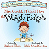 Mrs. Gorski, I Think I Have The Wiggle Fidgets: (ADHD, Creativity, and Intelligence) (The Adventures of Everyday Geniuses Book 1)